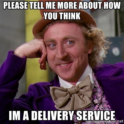 Willy Wonka - please tell me more about how you think  im a delivery service