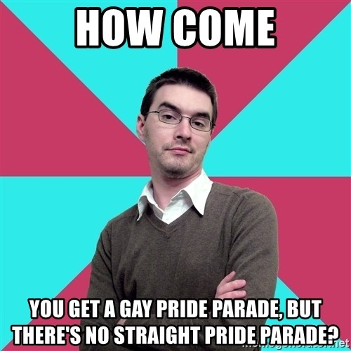 Privilege Denying Dude - how come you get a gay pride parade, but there's no straight pride parade?