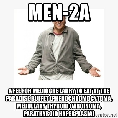 Larry David - MEN-2A A FEE FOR MEDIOCRE LARRY TO EAT AT THE PARADISE BUFFET (PHENOCHROMOCYTOMA, MEDULLARY THYROID CARCINOMA, PARATHYROID HYPERPLASIA)