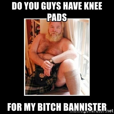 Sexy Scotsman - do you guys have knee pads  for my bitch bannister