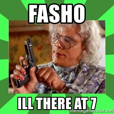 Madea - fasho  ill there at 7