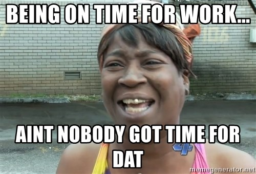 Ain`t nobody got time fot dat - being on time for work... aint nobody got time for dat
