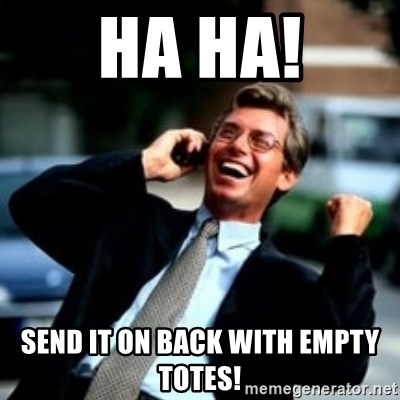 HaHa! Business! Guy! - ha ha! send it on back with empty totes!