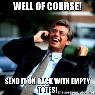 HaHa! Business! Guy! - well of course! send it on back with empty totes!