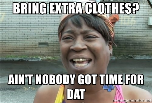Ain`t nobody got time fot dat - Bring extra cLOTHES? AIN'T NOBODY GOT TIME FOR DAT
