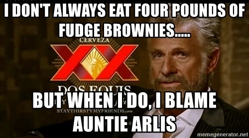 Dos Equis Man - I don't always eat four pounds of fudge brownies..... But when I do, I blame Auntie Arlis