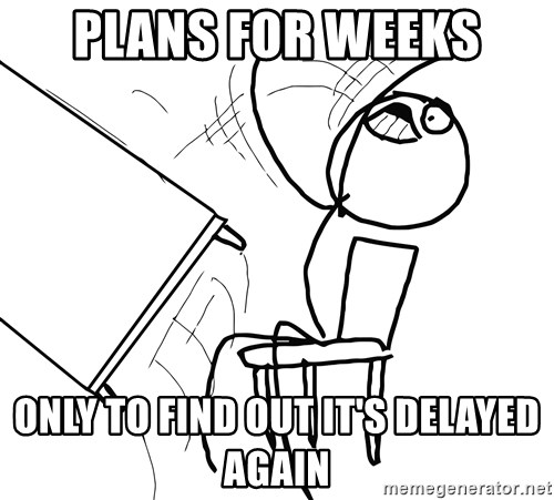 Desk Flip Rage Guy - Plans for weeks only to find out it's delayed again