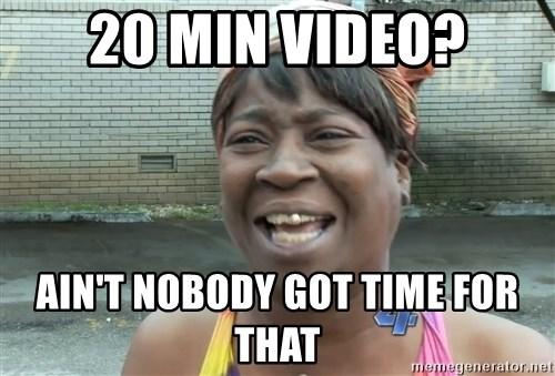 Ain`t nobody got time fot dat - 20 min video? ain't nobody got time for that