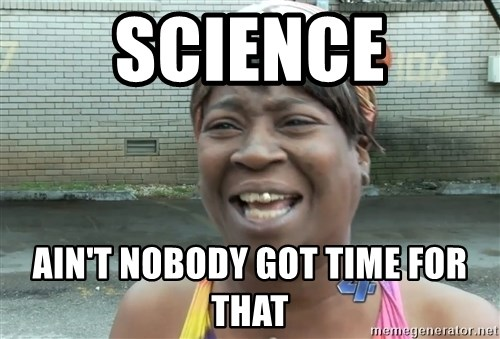 Ain`t nobody got time fot dat - Science ain't nobody got time for that