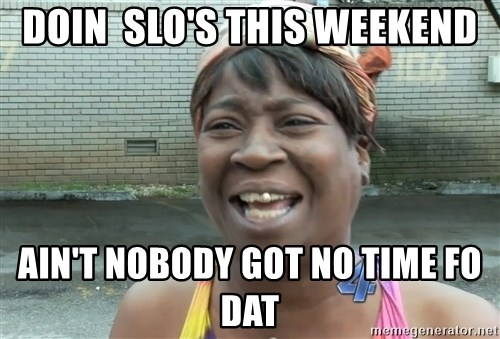 Ain`t nobody got time fot dat - Doin  slo's this weekend ain't nobody got no time fo dat