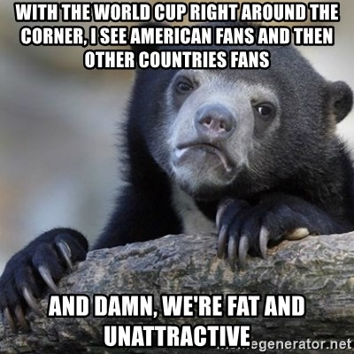 Confession Bear - With the world cup right around the corner, i see american fans and then other countries fans and damn, we're fat and unattractive