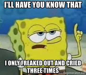 Tough Spongebob - I'll have you know that I only freaked out and cried three times