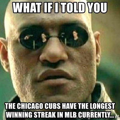 What If I Told You - What if i told you the chicago cubs have the longest winning streak in mlb currently...
