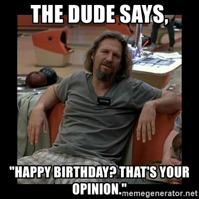 """The Dude - The Dude says, """"Happy Birthday? That's your opinion."""""""