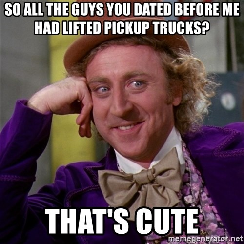 Willy Wonka - So all the guys you dated before me had lifted pickup trucks? That's cute