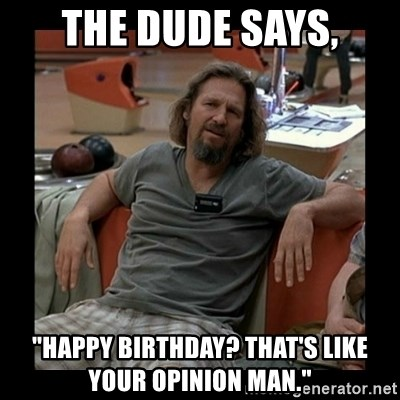 """The Dude - The Dude says, """"Happy Birthday? That's like your opinion man."""""""