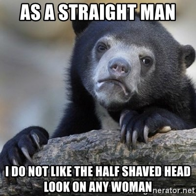 Confession Bear - as a straight man  I do not like the half shaved head look on any woman