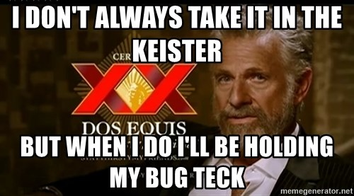 Dos Equis Man - I don't always take it in the keister  But when I do I'll be holding my Bug Teck