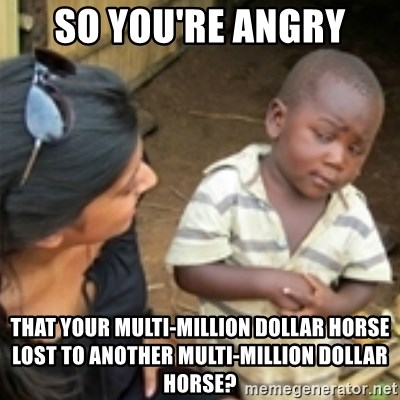 Skeptical african kid  - so you're angry that your multi-million dollar horse lost to another multi-million dollar horse?