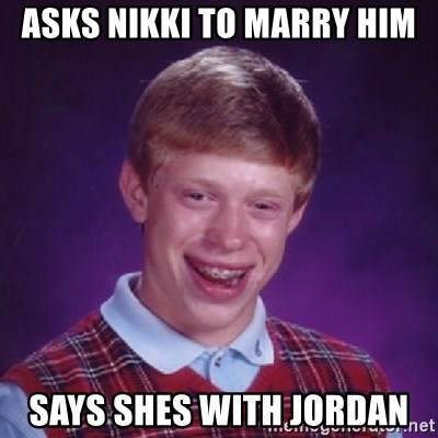 Bad Luck Brian - Asks nikki to marry him says shes with jordan