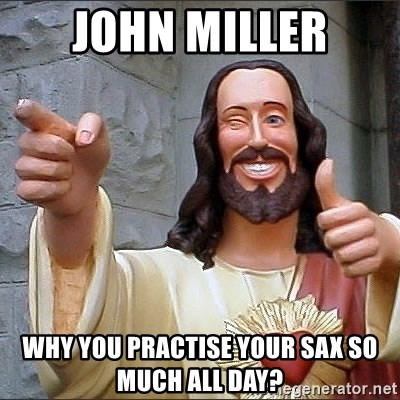jesus says - John Miller Why you practise your sax so much all day?