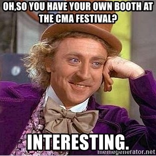 Willy Wonka - Oh,so you have your own booth at the CMA festival? Interesting.