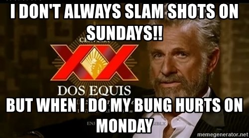 Dos Equis Man - I don't always slam shots on Sundays!!  But when I do my bung hurts on Monday