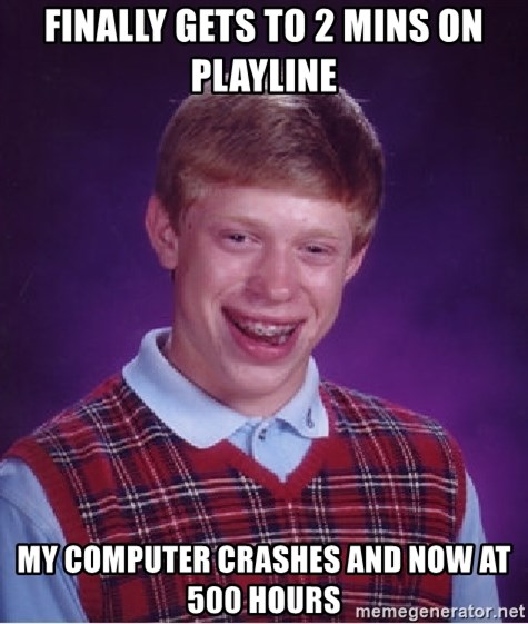 Bad Luck Brian - Finally gets to 2 mins on playline MY COMPUTER CRASHES AND now at 500 hours