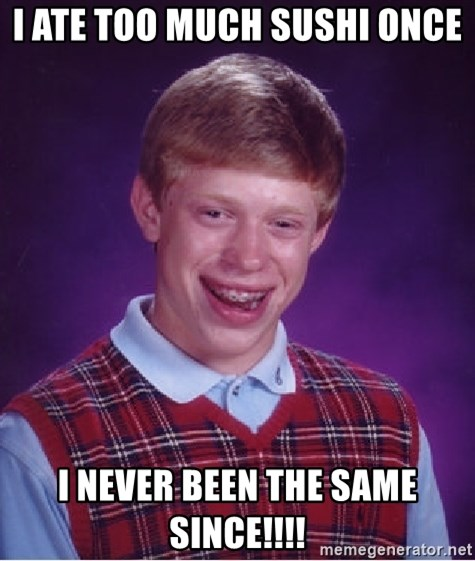 Bad Luck Brian - I ate too much Sushi once I never been the same since!!!!