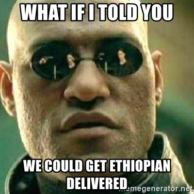 What If I Told You - What if I told you We could get Ethiopian delivered