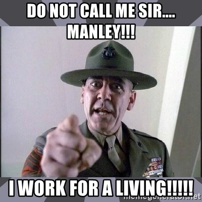 R. Lee Ermey - DO NOT call me SIR.... MANLEY!!! I work for a living!!!!!