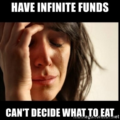 First World Problems - Have infinite funds Can't decide what to eat