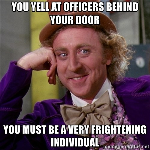Willy Wonka - You yell at officers behind your door you must be a very frightening individual