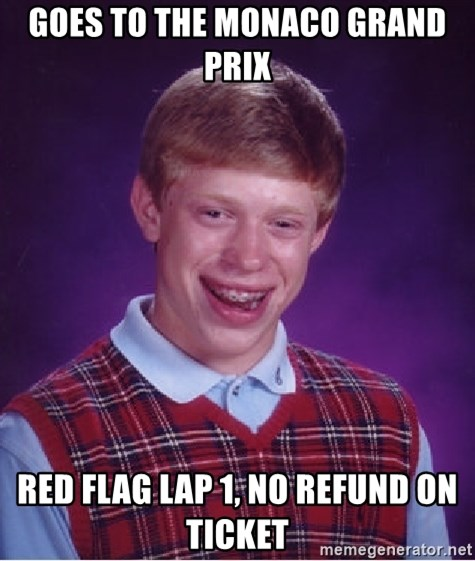 Bad Luck Brian - Goes to the monaco grand prix red flag lap 1, no refund on ticket