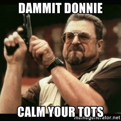 am i the only one around here - Dammit Donnie  Calm your tots