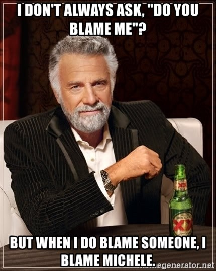 "The Most Interesting Man In The World - I don't always ask, ""Do you blame me""? But when I do blame someone, I blame Michele."