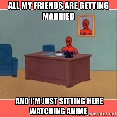 Masturbating Spider-Man - all my friends are getting married  and i'm just sitting here watching anime