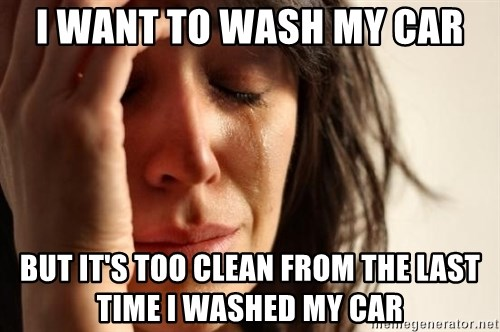 First World Problems - i want to wash my car but it's too clean from the last time i washed my car