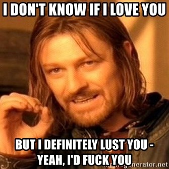 One Does Not Simply - I don't know if i love you but i definitely lust you - yeah, i'd fuck you