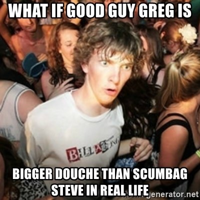 Sudden clarity clarence - what if good guy greg is bigger douche than scumbag steve in real life