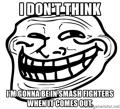 Problem Trollface - i don't think i'm gonna be in smash fighters when it comes out.