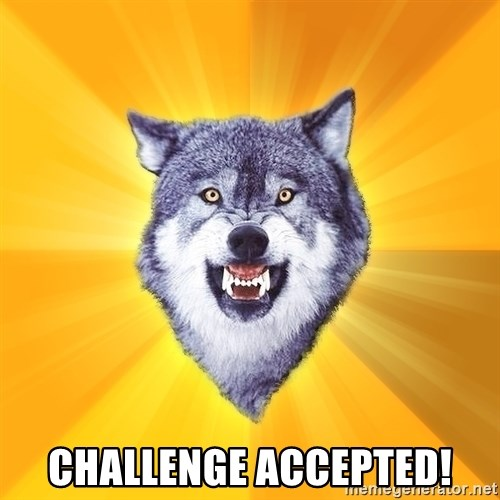 Courage Wolf -  CHALLENGE ACCEPTED!