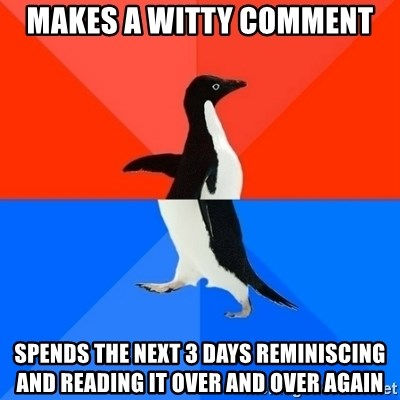 Socially Awesome Awkward Penguin - Makes a witty comment Spends the next 3 days reminiscing and reading it over and over again