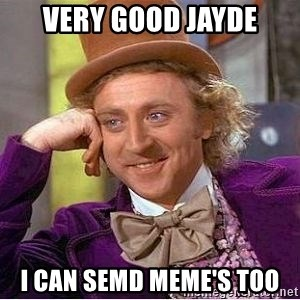 Willy Wonka - Very good Jayde I can semd meme's too