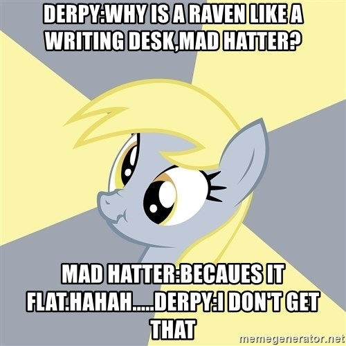 Badvice Derpy - Derpy:Why is a Raven like a writing desk,mad hatter? Mad hatter:Becaues it flat.hahah.....derpy:I don't get that