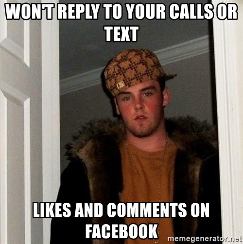 Scumbag Steve - won't reply to your calls or text likes and comments on facebook