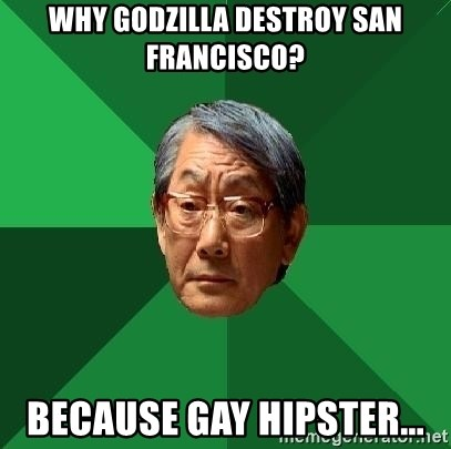 High Expectations Asian Father - Why godzilla destroy san francisco? because gay hipster...