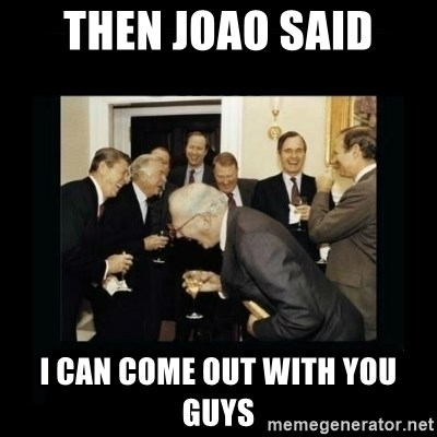 Rich Men Laughing - then joao said i can come out with you guys