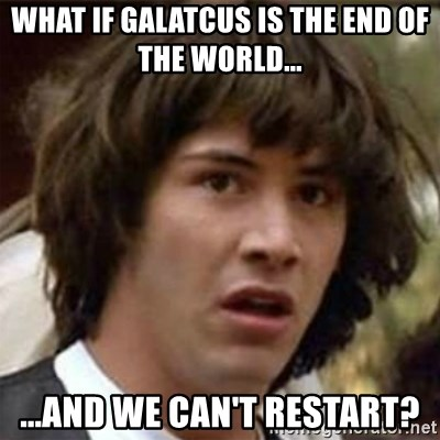 what if meme - WHAT IF GALATCUS IS THE END OF THE WORLD... ...AND WE CAN'T RESTART?