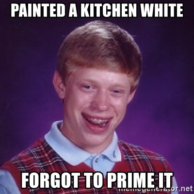 Bad Luck Brian - Painted a kitchen White Forgot to prime it